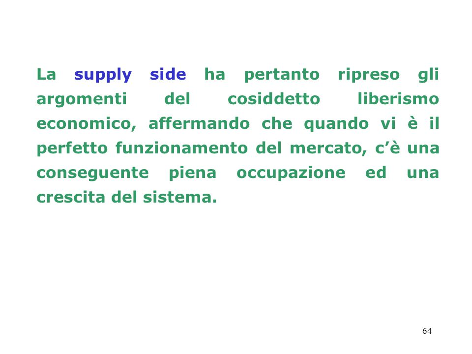 La supply side ha pertanto ripreso gli argomenti del cosiddetto liberismo economico, affermando che quando vi è il perfetto funzionamento del mercato, c'è una conseguente piena occupazione ed una crescita del sistema.