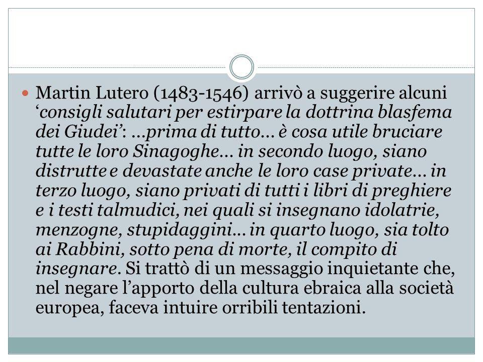 Martin Lutero (1483-1546) arrivò a suggerire alcuni 'consigli salutari per estirpare la dottrina blasfema dei Giudei': ...prima di tutto...