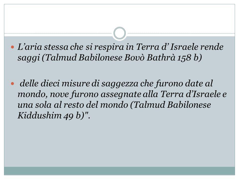 L'aria stessa che si respira in Terra d' Israele rende saggi (Talmud Babilonese Bovò Bathrà 158 b)
