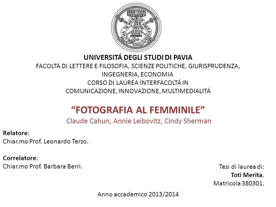 UNIVERSITÁ DEGLI STUDI DI PAVIA FACOLTÁ DI LETTERE E FILOSOFIA, SCIENZE POLITICHE, GIURISPRUDENZA, INGEGNERIA, ECONOMIA CORSO DI LAUREA INTERFACOLTÁ IN COMUNICAZIONE, INNOVAZIONE, MULTIMEDIALITÁ FOTOGRAFIA AL FEMMINILE Claude Cahun, Annie Leibovitz, Cindy Sherman