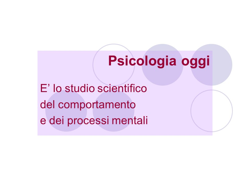 Psicologia oggi E' lo studio scientifico del comportamento