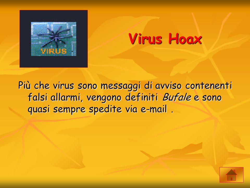 Virus Hoax Più che virus sono messaggi di avviso contenenti falsi allarmi, vengono definiti Bufale e sono quasi sempre spedite via e-mail .