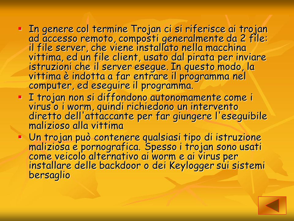 In genere col termine Trojan ci si riferisce ai trojan ad accesso remoto, composti generalmente da 2 file: il file server, che viene installato nella macchina vittima, ed un file client, usato dal pirata per inviare istruzioni che il server esegue. In questo modo, la vittima è indotta a far entrare il programma nel computer, ed eseguire il programma.