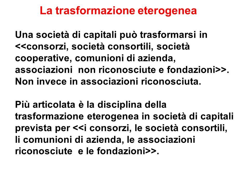 La trasformazione eterogenea Una società di capitali può trasformarsi in <<consorzi, società consortili, società cooperative, comunioni di azienda, associazioni non riconosciute e fondazioni>>.