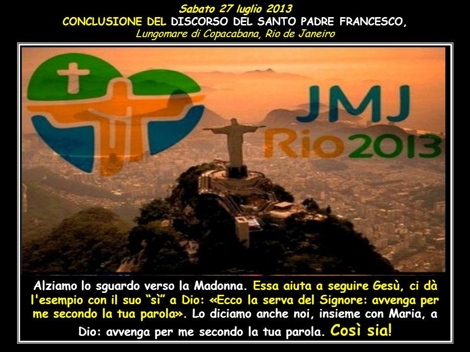 Sabato 27 luglio 2013 CONCLUSIONE DEL DISCORSO DEL SANTO PADRE FRANCESCO, Lungomare di Copacabana, Rio de Janeiro.