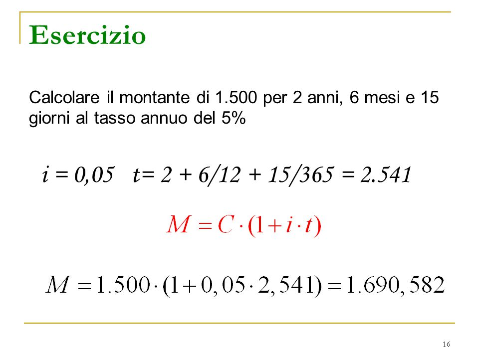 Esercizio Calcolare il montante di 1.500 per 2 anni, 6 mesi e 15 giorni al tasso annuo del 5% i = 0,05 t= 2 + 6/12 + 15/365 = 2.541.