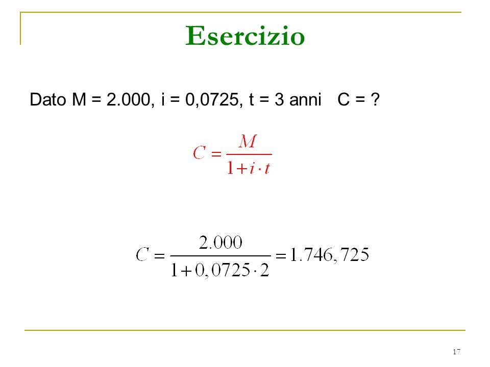 Esercizio Dato M = 2.000, i = 0,0725, t = 3 anni C =