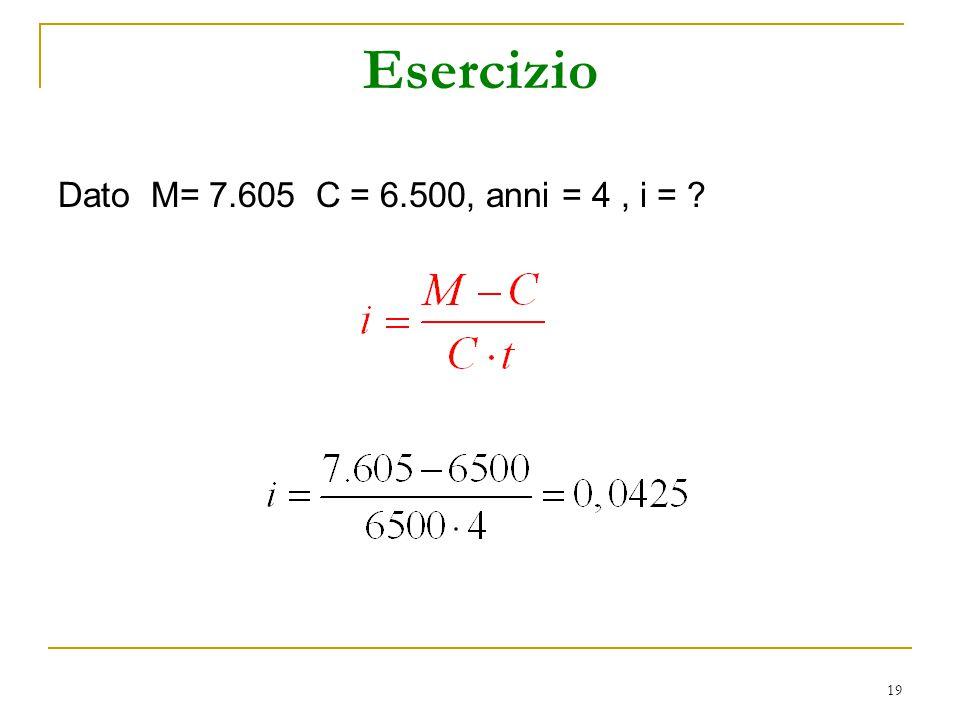 Esercizio Dato M= 7.605 C = 6.500, anni = 4 , i =
