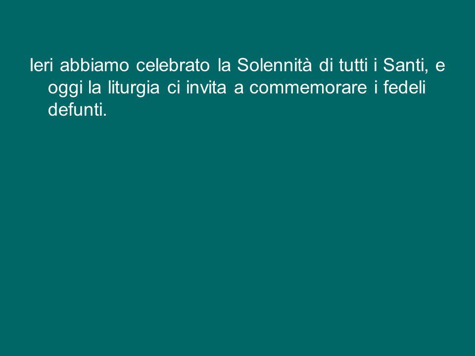 Ieri abbiamo celebrato la Solennità di tutti i Santi, e oggi la liturgia ci invita a commemorare i fedeli defunti.