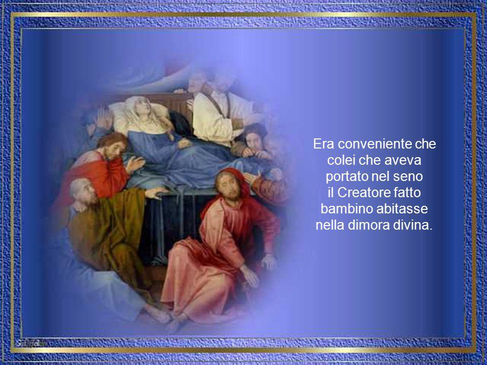 Era conveniente che colei che aveva portato nel seno il Creatore fatto bambino abitasse nella dimora divina.