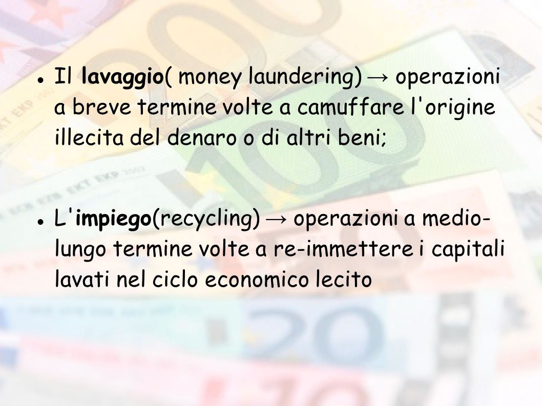 Il lavaggio( money laundering) → operazioni a breve termine volte a camuffare l origine illecita del denaro o di altri beni;