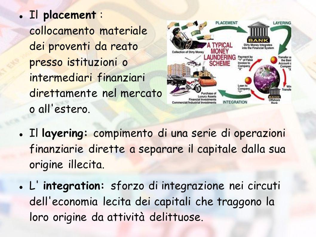 Il placement : collocamento materiale dei proventi da reato presso istituzioni o intermediari finanziari direttamente nel mercato o all estero.