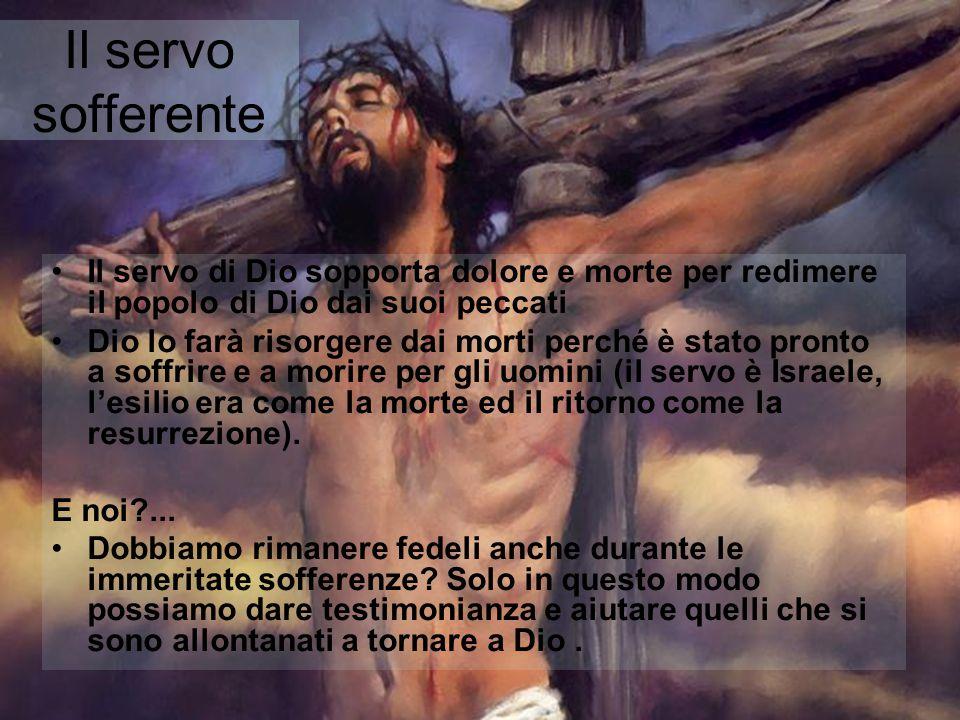 Il servo sofferente Il servo di Dio sopporta dolore e morte per redimere il popolo di Dio dai suoi peccati.