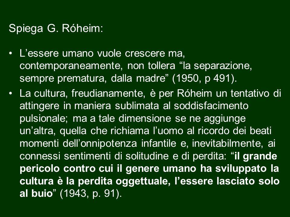 Spiega G. Róheim: L'essere umano vuole crescere ma, contemporaneamente, non tollera la separazione, sempre prematura, dalla madre (1950, p 491).