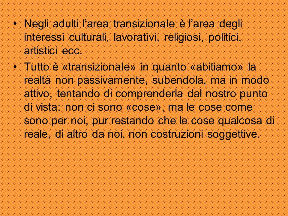 Negli adulti l'area transizionale è l'area degli interessi culturali, lavorativi, religiosi, politici, artistici ecc.