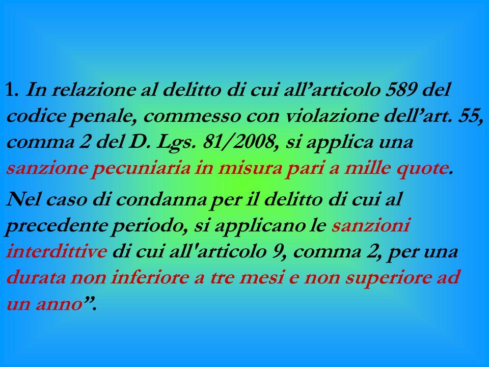 1. In relazione al delitto di cui all'articolo 589 del codice penale, commesso con violazione dell'art. 55, comma 2 del D. Lgs. 81/2008, si applica una sanzione pecuniaria in misura pari a mille quote.