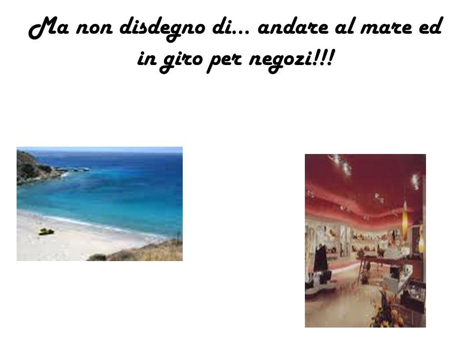 Ma non disdegno di… andare al mare ed in giro per negozi!!!