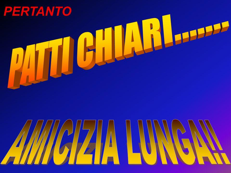 PERTANTO PATTI CHIARI....... AMICIZIA LUNGA!!