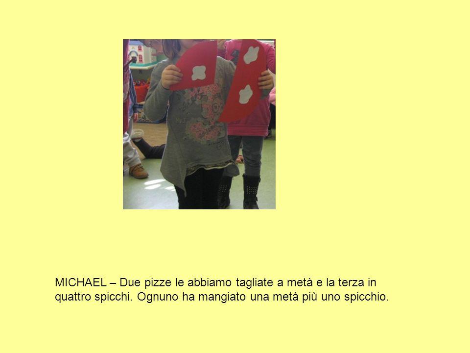 MICHAEL – Due pizze le abbiamo tagliate a metà e la terza in quattro spicchi.