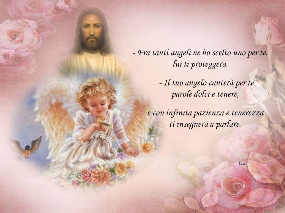- Fra tanti angeli ne ho scelto uno per te. lui ti proteggerà.