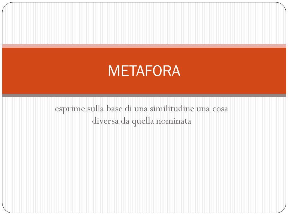METAFORA esprime sulla base di una similitudine una cosa diversa da quella nominata