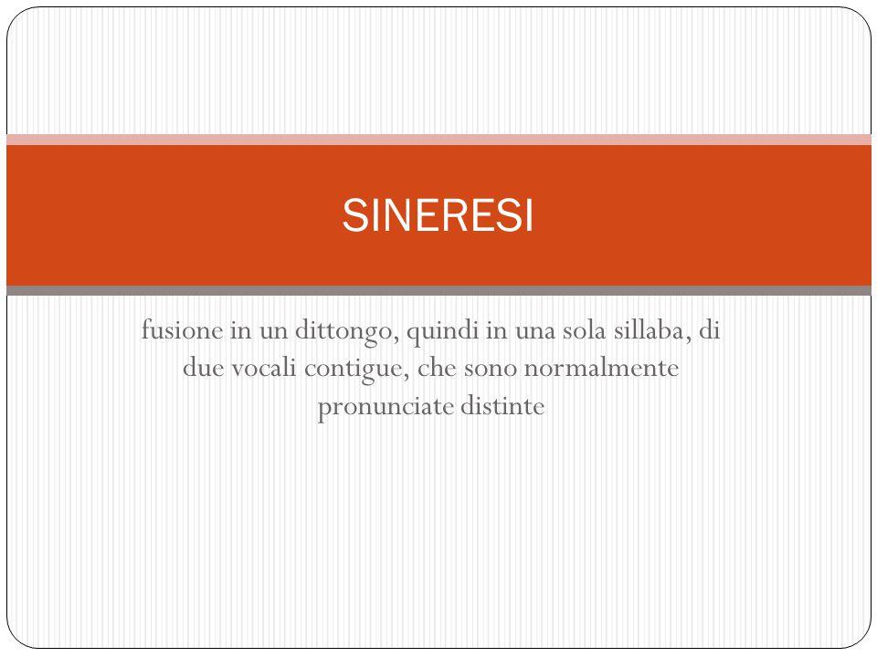 SINERESI fusione in un dittongo, quindi in una sola sillaba, di due vocali contigue, che sono normalmente pronunciate distinte.