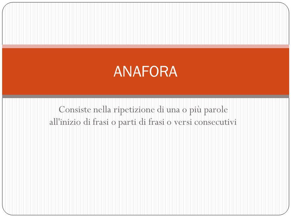 ANAFORA Consiste nella ripetizione di una o più parole all inizio di frasi o parti di frasi o versi consecutivi.