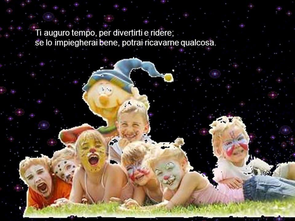 Ti auguro tempo, per divertirti e ridere; se lo impiegherai bene, potrai ricavarne qualcosa.