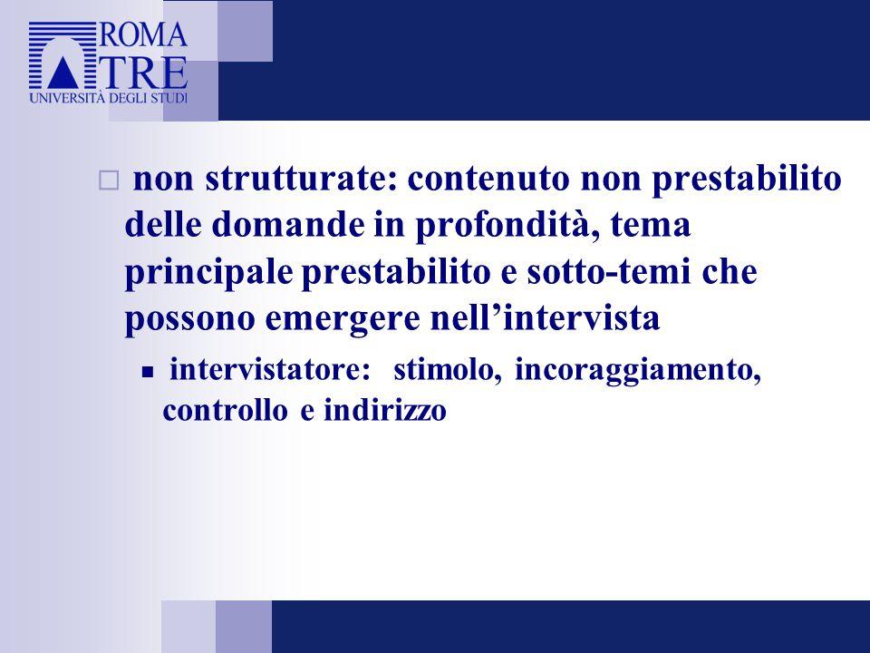 non strutturate: contenuto non prestabilito delle domande in profondità, tema principale prestabilito e sotto-temi che possono emergere nell'intervista