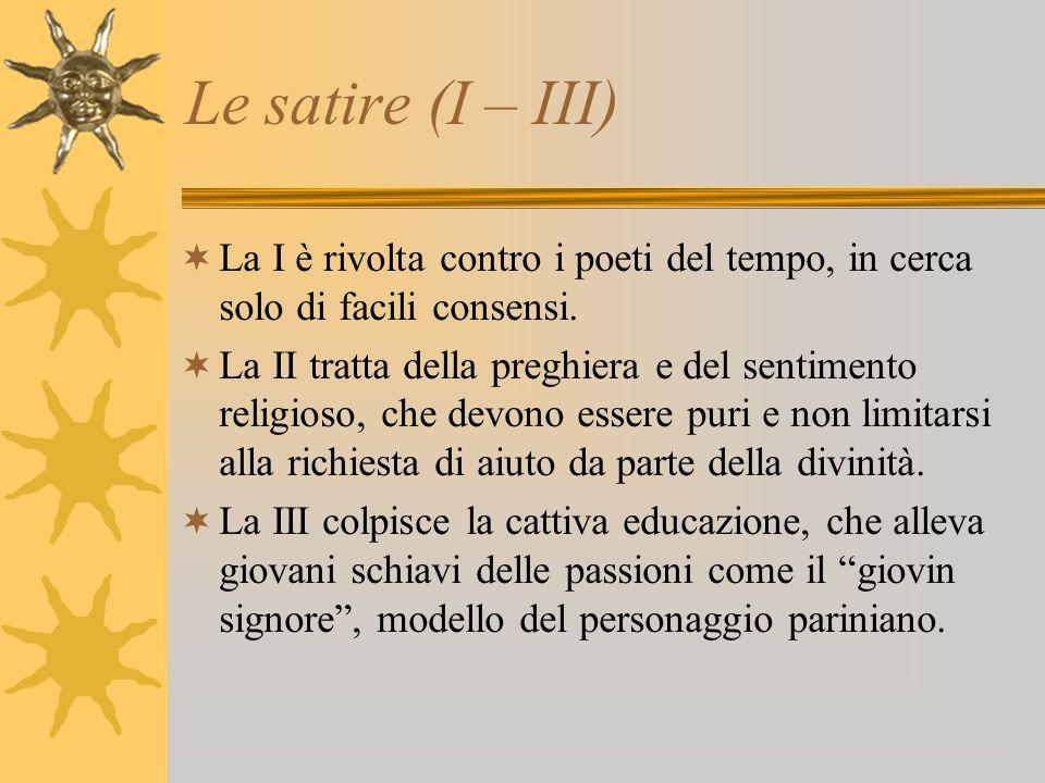 Le satire (I – III) La I è rivolta contro i poeti del tempo, in cerca solo di facili consensi.