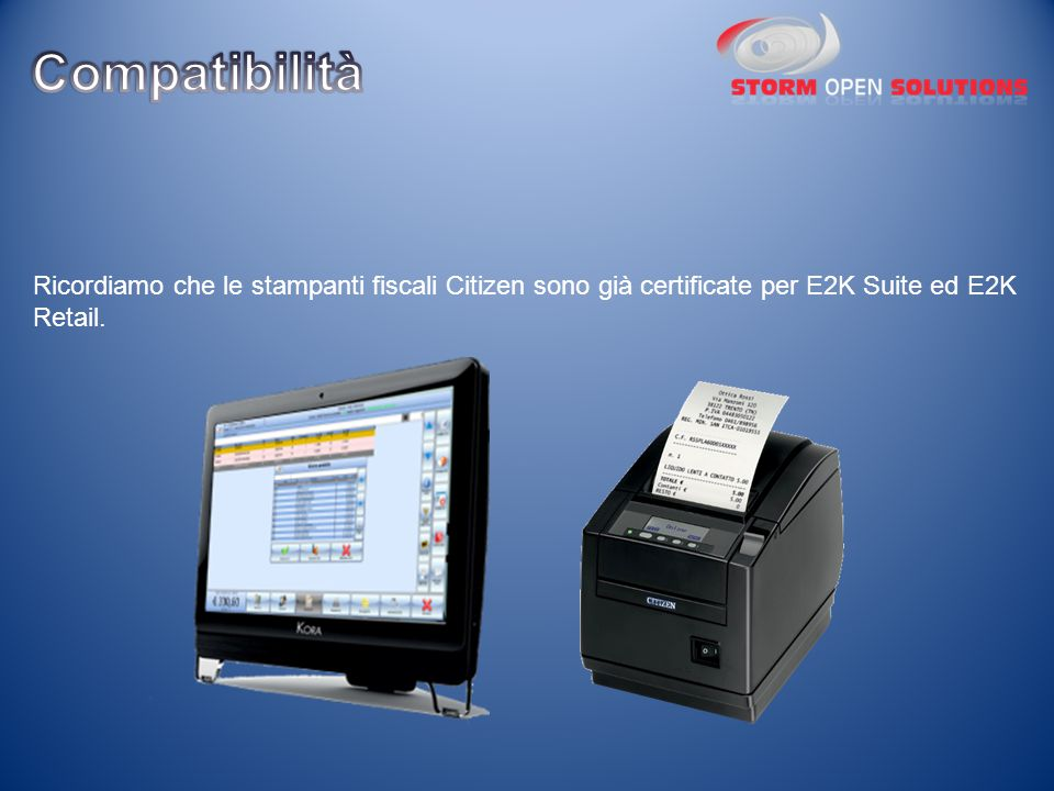 Compatibilità Ricordiamo che le stampanti fiscali Citizen sono già certificate per E2K Suite ed E2K Retail.