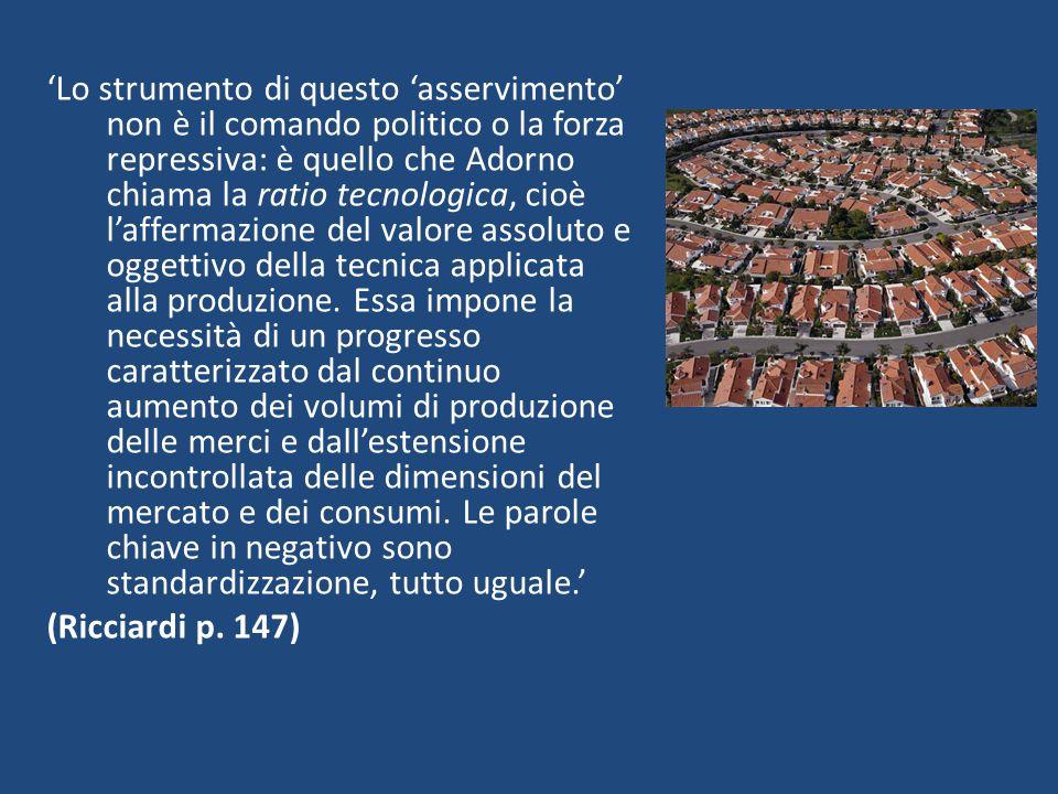 'Lo strumento di questo 'asservimento' non è il comando politico o la forza repressiva: è quello che Adorno chiama la ratio tecnologica, cioè l'affermazione del valore assoluto e oggettivo della tecnica applicata alla produzione.