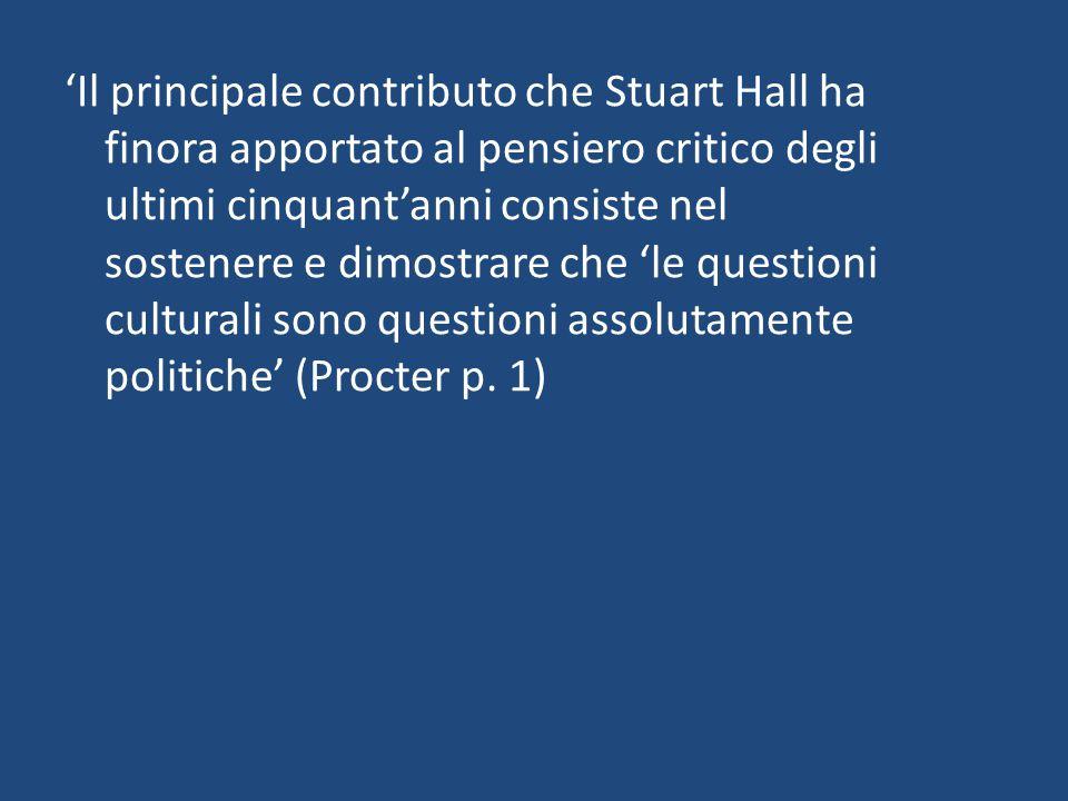 'Il principale contributo che Stuart Hall ha finora apportato al pensiero critico degli ultimi cinquant'anni consiste nel sostenere e dimostrare che 'le questioni culturali sono questioni assolutamente politiche' (Procter p.
