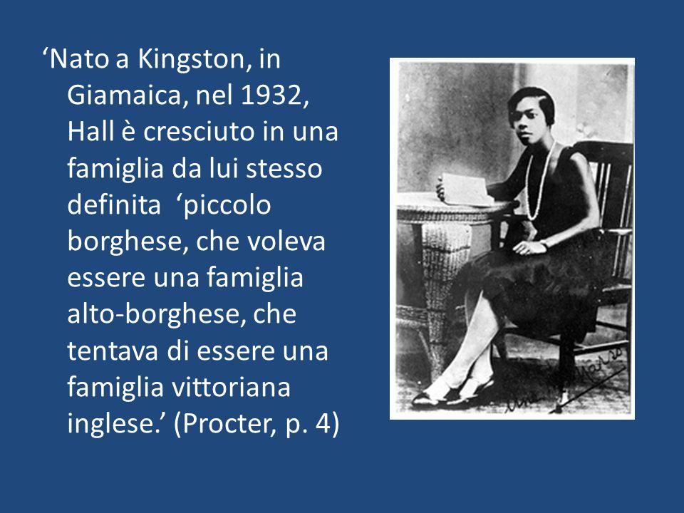 'Nato a Kingston, in Giamaica, nel 1932, Hall è cresciuto in una famiglia da lui stesso definita 'piccolo borghese, che voleva essere una famiglia alto-borghese, che tentava di essere una famiglia vittoriana inglese.' (Procter, p.
