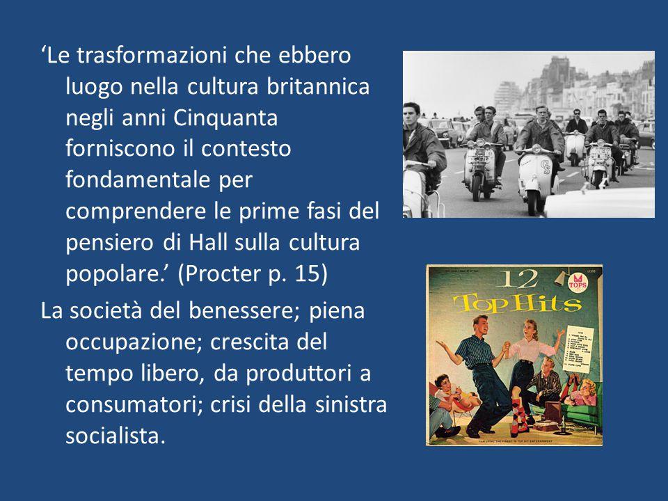 'Le trasformazioni che ebbero luogo nella cultura britannica negli anni Cinquanta forniscono il contesto fondamentale per comprendere le prime fasi del pensiero di Hall sulla cultura popolare.' (Procter p.