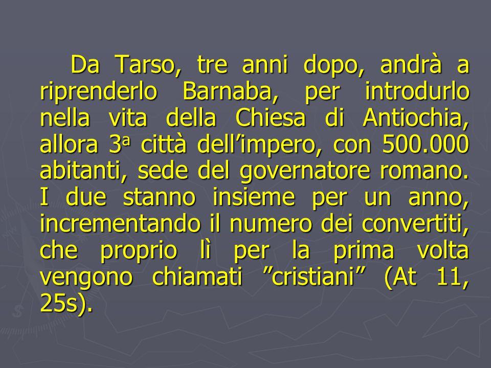 Da Tarso, tre anni dopo, andrà a riprenderlo Barnaba, per introdurlo nella vita della Chiesa di Antiochia, allora 3a città dell'impero, con 500.000 abitanti, sede del governatore romano.