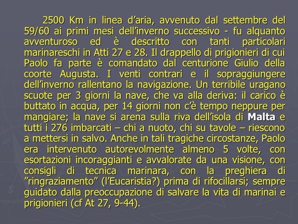2500 Km in linea d'aria, avvenuto dal settembre del 59/60 ai primi mesi dell'inverno successivo - fu alquanto avventuroso ed è descritto con tanti particolari marinareschi in Atti 27 e 28.