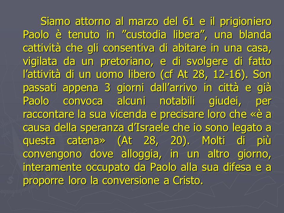 Siamo attorno al marzo del 61 e il prigioniero Paolo è tenuto in custodia libera , una blanda cattività che gli consentiva di abitare in una casa, vigilata da un pretoriano, e di svolgere di fatto l'attività di un uomo libero (cf At 28, 12-16).