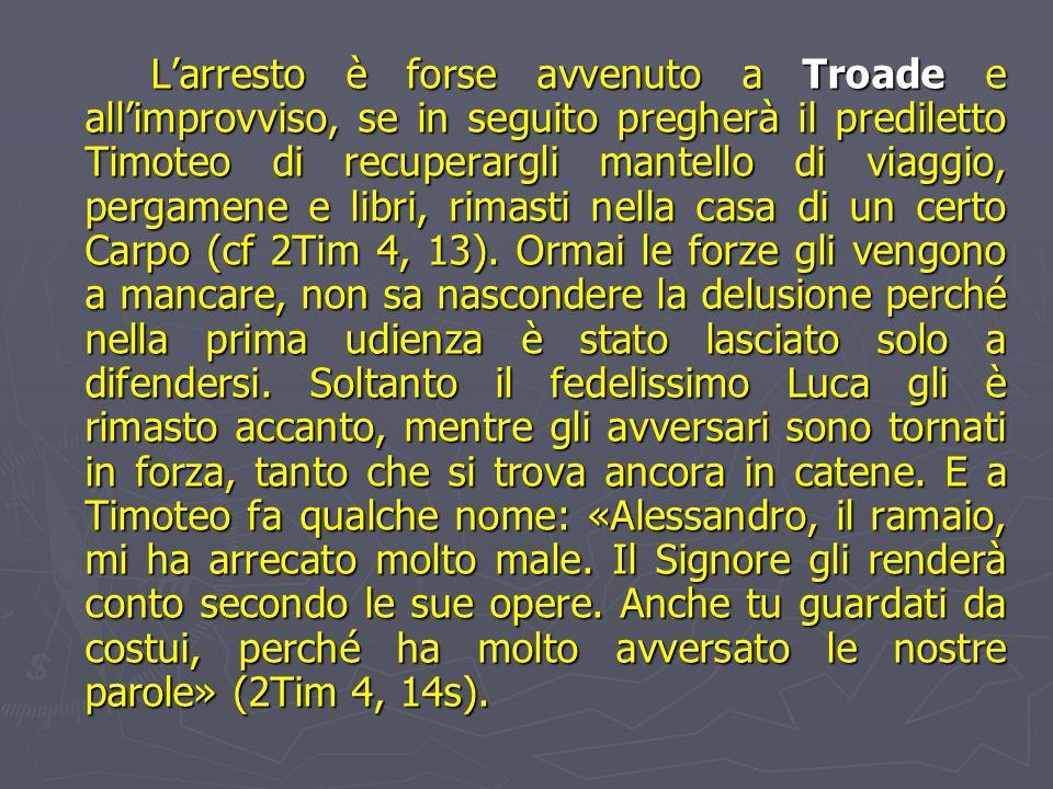 L'arresto è forse avvenuto a Troade e all'improvviso, se in seguito pregherà il prediletto Timoteo di recuperargli mantello di viaggio, pergamene e libri, rimasti nella casa di un certo Carpo (cf 2Tim 4, 13).