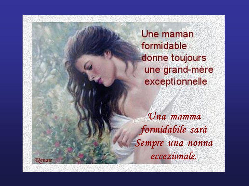 Una mamma formidabile sarà Sempre una nonna eccezionale.