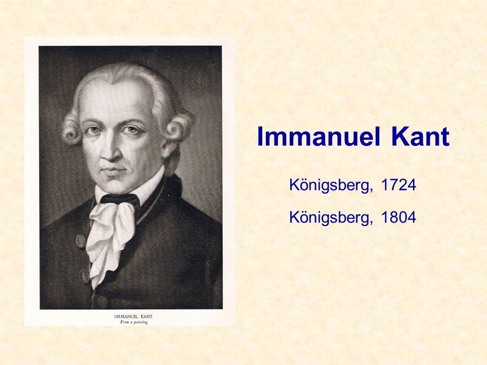 Immanuel Kant Königsberg, 1724 Königsberg, 1804