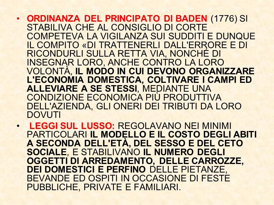 ORDINANZA DEL PRINCIPATO DI BADEN (1776) SI STABILIVA CHE AL CONSIGLIO DI CORTE COMPETEVA LA VIGILANZA SUI SUDDITI E DUNQUE IL COMPITO «DI TRATTENERLI DALL ERRORE E DI RICONDURLI SULLA RETTA VIA, NONCHÉ DI INSEGNAR LORO, ANCHE CONTRO LA LORO VOLONTÀ, IL MODO IN CUI DEVONO ORGANIZZARE L ECONOMIA DOMESTICA, COLTIVARE I CAMPI ED ALLEVIARE A SE STESSI, MEDIANTE UNA CONDIZIONE ECONOMICA PIÙ PRODUTTIVA DELL AZIENDA, GLI ONERI DEI TRIBUTI DA LORO DOVUTI