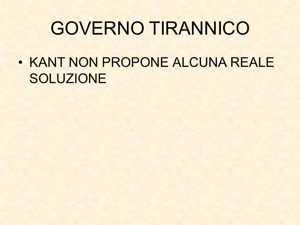GOVERNO TIRANNICO KANT NON PROPONE ALCUNA REALE SOLUZIONE