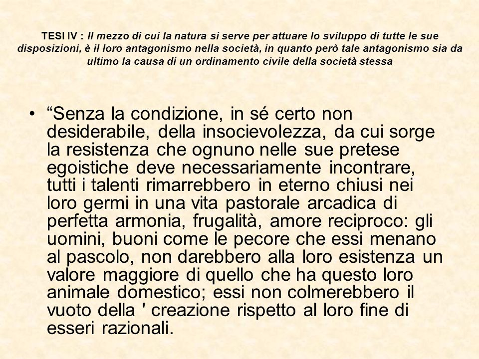 TESI IV : Il mezzo di cui la natura si serve per attuare lo sviluppo di tutte le sue disposizioni, è il loro antagonismo nella società, in quanto però tale antagonismo sia da ultimo la causa di un ordinamento civile della società stessa