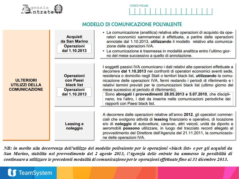 NB: in merito alla decorrenza dell'utilizzo del modello polivalente per le operazioni «black list» e per gli acquisti da San Marino, stabilita nel provvedimento del 2 agosto 2013, l'Agenzia delle entrate ha ammesso la possibilità di continuare a utilizzare le precedenti modalità di comunicazione per le operazioni effettuate fino al 31 dicembre 2013.