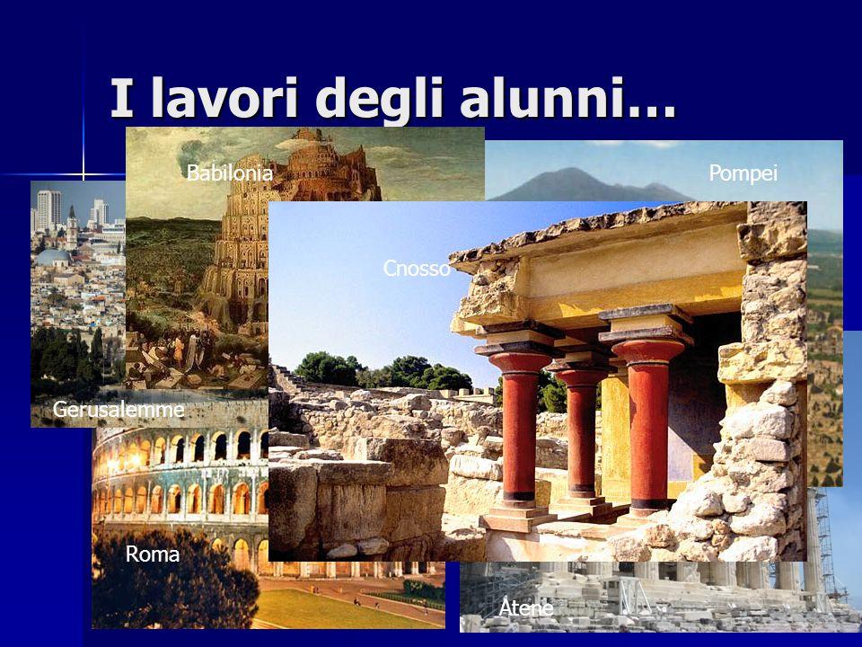 I lavori degli alunni… Babilonia Pompei Cnosso Gerusalemme Roma Atene
