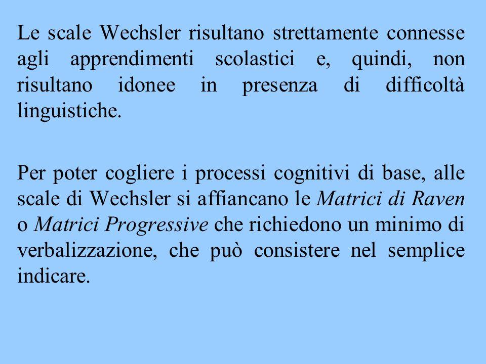 Le scale Wechsler risultano strettamente connesse agli apprendimenti scolastici e, quindi, non risultano idonee in presenza di difficoltà linguistiche.