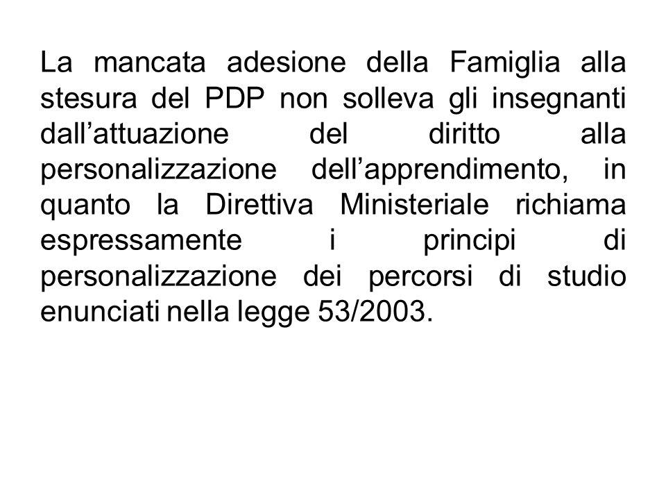 La mancata adesione della Famiglia alla stesura del PDP non solleva gli insegnanti dall'attuazione del diritto alla personalizzazione dell'apprendimento, in quanto la Direttiva Ministeriale richiama espressamente i principi di personalizzazione dei percorsi di studio enunciati nella legge 53/2003.