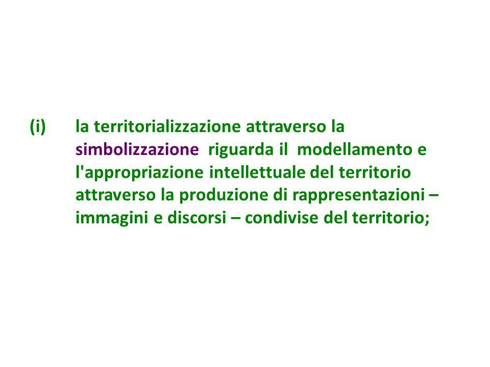 la territorializzazione attraverso la simbolizzazione riguarda il modellamento e l appropriazione intellettuale del territorio attraverso la produzione di rappresentazioni – immagini e discorsi – condivise del territorio;