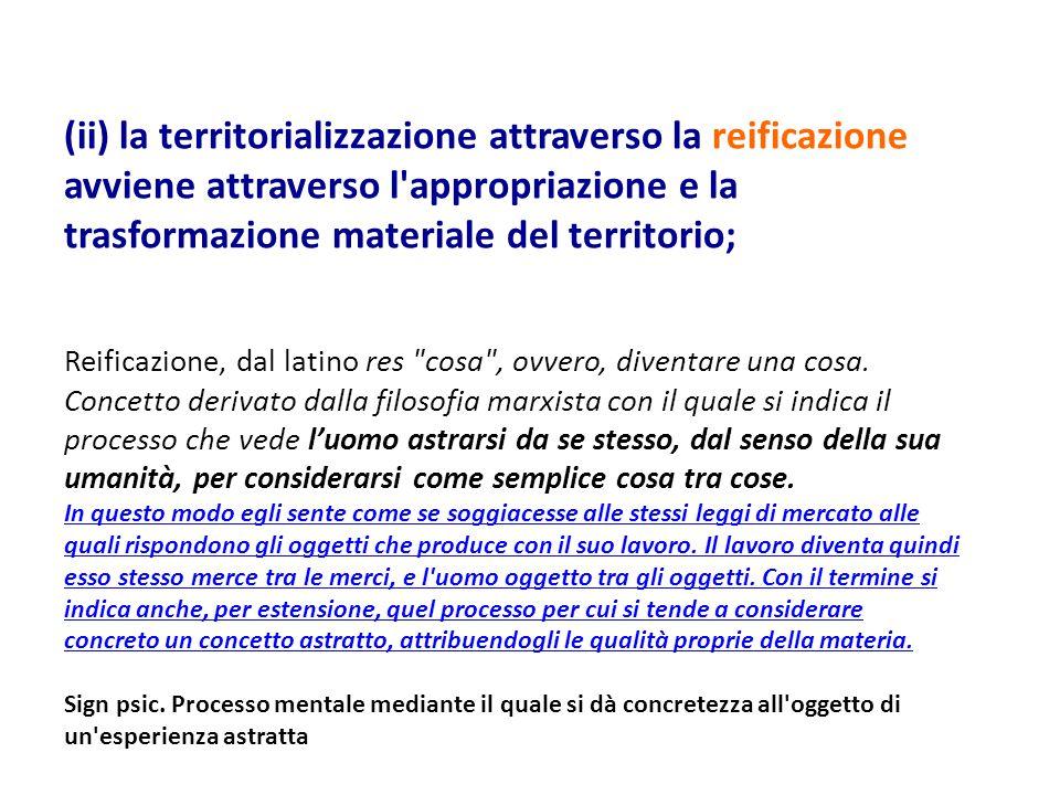 (ii) la territorializzazione attraverso la reificazione avviene attraverso l appropriazione e la trasformazione materiale del territorio;
